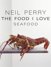 The Food I Love: Seafood ebook by Neil Perry