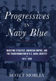 Progressives in Navy Blue - Maritime Strategy, American Empire, and the Transformation of U.S. Naval Identity, 1873-1898 ebook by Scott Mobley