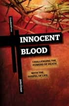 Innocent Blood - Challenging the Powers of Death with the Gospel of Life ebook by John Ensor
