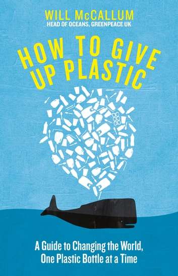 How to Give Up Plastic - A Guide to Changing the World, One Plastic Bottle at a Time. From the Head of Oceans at Greenpeace and spokesperson for their anti-plastic campaign ebook by Will McCallum