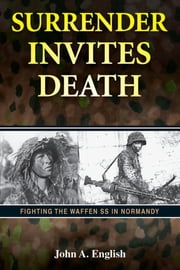 Surrender Invites Death - Fighting the Waffen SS in Normandy ebook by John A. English