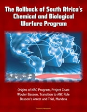 The Rollback of South Africa's Chemical and Biological Warfare Program: Origins of NBC Program, Project Coast, Wouter Basson, Transition to ANC Rule, Basson's Arrest and Trial, Mandela ebook by Progressive Management