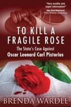 To Kill A Fragile Rose: The State's Case Against Oscar Leonard Carl Pistorius ebook by Brenda Wardle