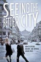 Seeing the Better City - How to Explore, Observe, and Improve Urban Space ebook by Charles R.  Wolfe