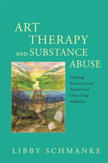 Art Therapy and Substance Abuse - Enabling Recovery from Alcohol and Other Drug Addiction ebook by Libby Schmanke