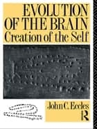 Evolution of the Brain: Creation of the Self ebook by John C. Eccles