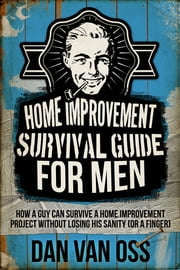 Home Improvement Survival Guide for Men - How a Guy Can Survive a Home Improvement Project Without Losing His Sanity or a Finger ebook by Dan Van Oss