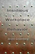 Insidious Workplace Behavior ebook by Jerald Greenberg