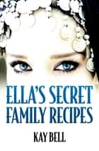 Ella's Secret Family Recipes ebook by Kay Bell