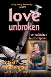 Love Unbroken: From Addiction to Redemption ebook by Susan Thesenga