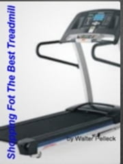 Shopping For The Best Treadmill ebook by Walter Pelleck