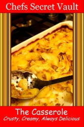 The Casserole: Crusty, Creamy, Always Delicious ebook by Chefs Secret Vault