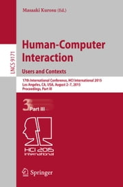 Human-Computer Interaction: Users and Contexts - 17th International Conference, HCI International 2015, Los Angeles, CA, USA, August 2-7, 2015, Proceedings, Part III ebook by Masaaki Kurosu