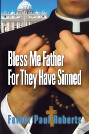 Bless Me Father For They Have Sinned ebook by FR. Paul Roberts
