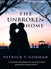 The Unbroken Home ebook by Patrick  T Gorman