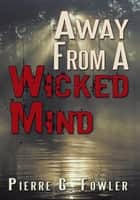 Away From A Wicked Mind ebook by Pierre G. Fowler