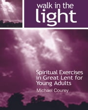 Walk in the Light (Spiritual Exercises in Great Lent for Young Adults) ebook by Michael Courey