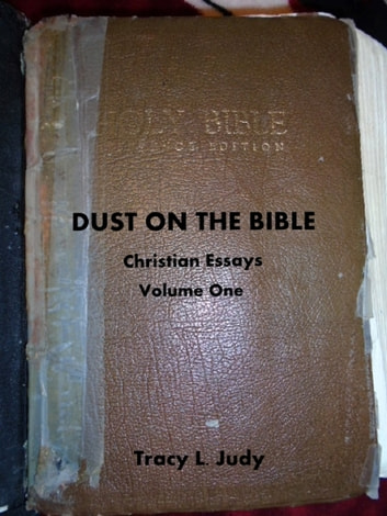 Dust On The Bible: Christian Essays Volume One ebook by Tracy L. Judy