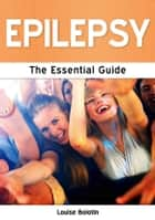 Epilepsy: The Essential Guide ebook by Louise Bolotin