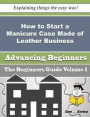 How to Start a Manicure Case Made of Leather Business (Beginners Guide) ebook by Beatris Echevarria,Sam Enrico