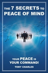 The 7 Secrets to Peace of Mind - Your Peace Is Your Command! ebook by Tony Charles
