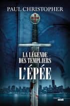 La légende des Templiers - L'Epée ebook by Paul CHRISTOPHER,Philippe SZCZECINER