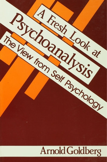 A Fresh Look at Psychoanalysis - The View From Self Psychology ebook by Arnold I. Goldberg