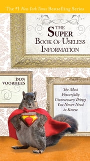 The Super Book of Useless Information - The Most Powerfully Unnecessary Things You Never Need to Know ebook by Don Voorhees