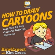 How To Draw Cartoons - Your Step By Step Guide To Drawing Cartoons audiobook by HowExpert, Kim Cruea