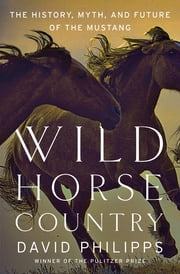 Wild Horse Country: The History, Myth, and Future of the Mustang, America's Horse ebook by David Philipps