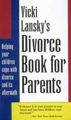 Vicki Lansky's Divorce Book for Parents - Helping Your Children Cope with Divorce and Its Aftermath ebook by Vicki Lansky