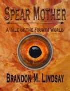 Spear Mother: A Tale of the Fourth World ebook by Brandon M. Lindsay