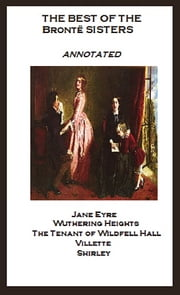 The Best of the Brontë Sisters (Annotated) Including: Jane Eyre, Wuthering Heights, The Tenant of Wildfell Hall, Villette, and Shirley ebook by Anne Bronte,Charlotte Bronte,Emily Bronte