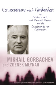 Conversations with Gorbachev - On Perestroika, the Prague Spring, and the Crossroads of Socialism ebook by Mikhail Gorbachev,Zdenek Mlynar,George Shriver,Archie Brown