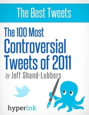 The 100 Most Controversial Tweets of 2011 ebook by Jeff  Shand-Lubbers