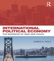 International Political Economy - The Business of War and Peace ebook by James H. Nolt