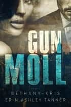 Gun Moll - Gun Moll, #1 ebook by Bethany-Kris, Erin Ashley Tanner