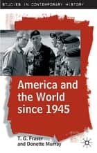 America and the World since 1945 ebook by T.G. Fraser, C. D. Murray