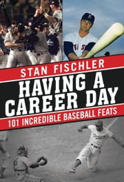 Having a Career Day - 101 Incredible Baseball Feats ebook by Stan Fischler