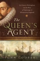 The Queen's Agent - Sir Francis Walsingham and the Rise of Espionage in Elizabethan England ebook by John Cooper