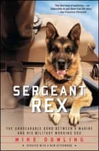 Sergeant Rex - The Unbreakable Bond Between a Marine and His Military Working Dog ebook by Mike Dowling, Damien Lewis