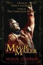 The Magic Maker: A Portrait of John Langstaff, Creator of the Christmas Revels ebook by Susan Cooper
