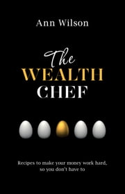 The Wealth Chef - Recipes to Make Your Money Work Hard, So You Don't Have To ebook by Ann Wilson