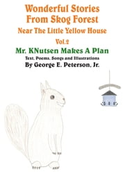 Wonderful Stories From Skog Forest Near The Little Yellow House Volume 2 - Mr. KNutsen Makes A Plan ebook by George E. Peterson, Jr.