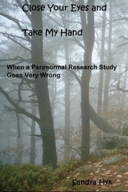 Close Your Eyes and Take My Hand - When a Paranormal Research Study Goes Very Wrong ebook by Sandra Hyk