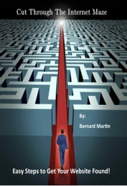 Cut Through the Internet Maze: Easy Steps to Get Your Website Found ebook by Bernie Martin