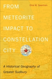 From Meteorite Impact to Constellation City - A Historical Geography of Greater Sudbury ebook by Oiva W. Saarinen