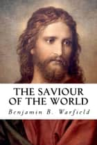 The Saviour of the World - Sermons Preached in the Chapel of Princeton Theological Seminary ebook by Benjamin B. Warfield