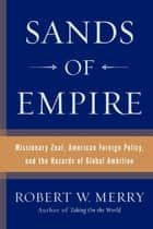Sands of Empire - Missionary Zeal, American Foreign Policy, and the Hazards of Global Ambition ebook by Robert W. Merry