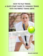 How to Play Tennis: Expert Tennis Tips & Tennis Lessons - For the Perfect Tennis Serve, Tennis Forehand and Backhand, Tennis Rules, Coaching and Training ebook by William D. Belltran